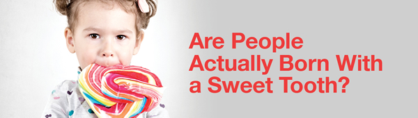 Are people actually born with a sweet tooth?